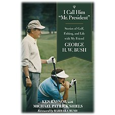 I Call Him 'Mr. President' Stories of Golf, Fishing, and Life with My Friend George H. W. Bush Book By Ken Raynor